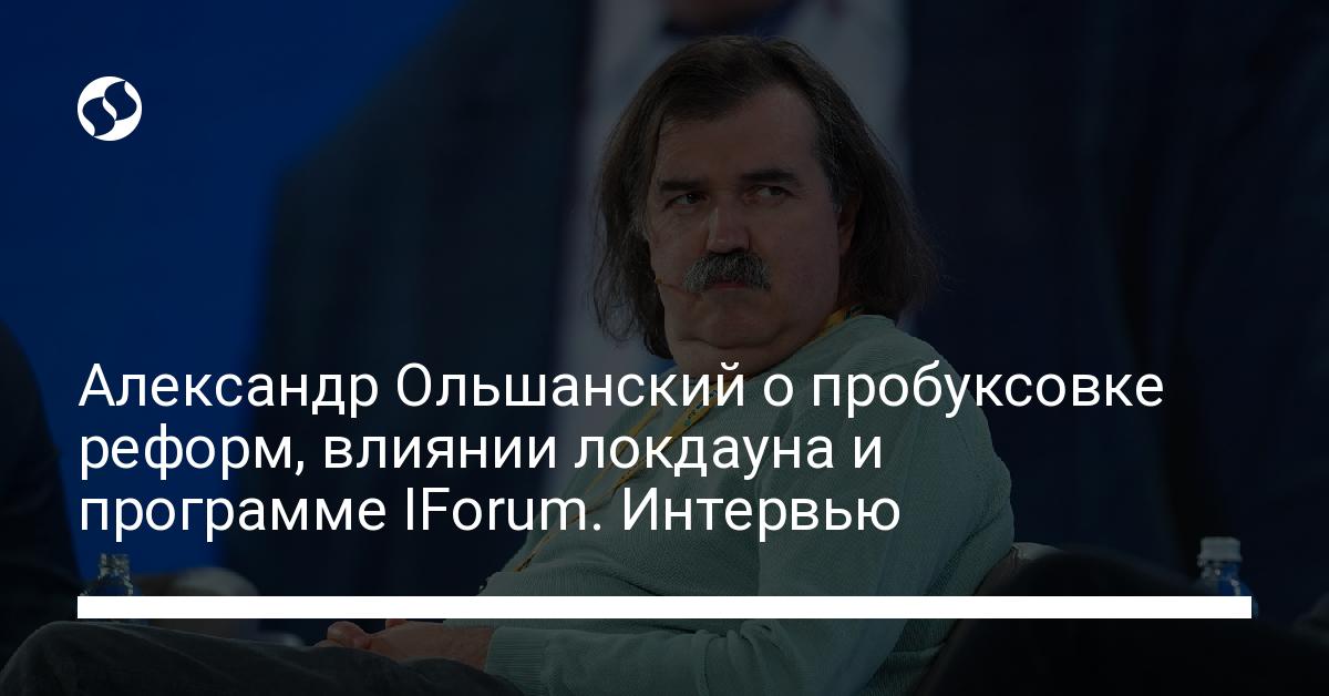 Александр Ольшанский о пробуксовке реформ, влиянии локдауна и программе IForum. Интервью